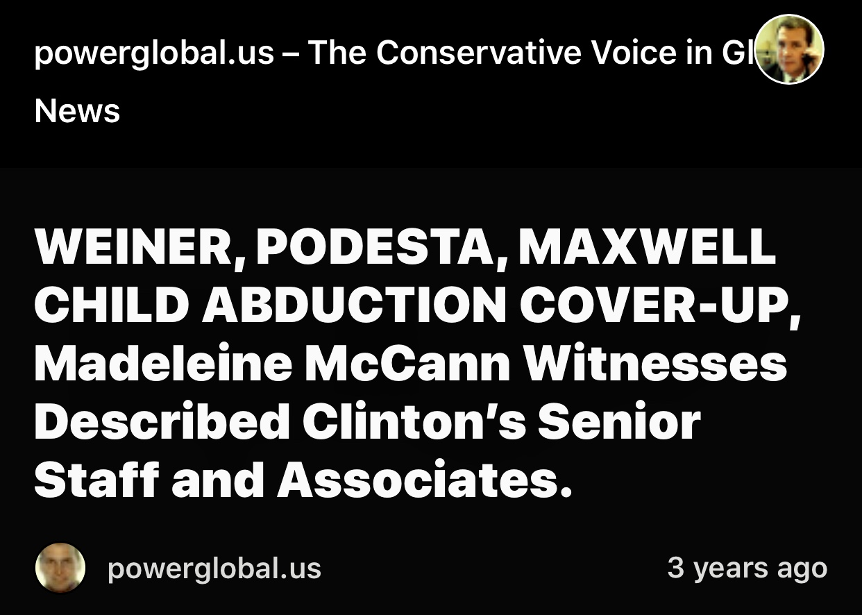 WEINER, PODESTA, MAXWELL CHILD ABDUCTION COVER-UP, Madeleine McCann Witnesses Described Clinton's Senior Staff and Associates. – powerglobal.us – The Conservative Voice in Global News